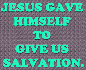 Jesus gave Himself to Give us Salvation – Bible Quote