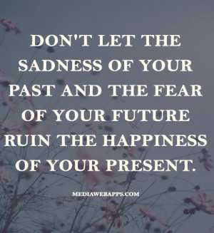 ... some of Don Let The Sadness Your Past And Fear Future Ruin pictures