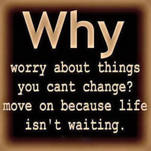 Why Worry About Things You Cant Change, Move On Because Life Isn't ...