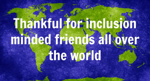 Thankful for inclusion minded friends all over the world.
