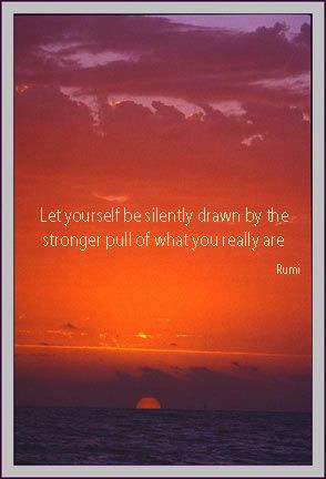 ... be silently drawn by the stronger pull of what you really are - Rumi
