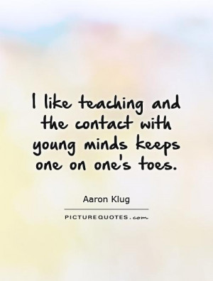 like teaching and the contact with young minds keeps one on one 39 s ...