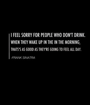 This quote is too funny and it's by Frank Sinatra which makes me love ...
