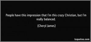 ... that I'm this crazy Christian, but I'm really balanced. - Cheryl James