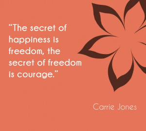 The secret of happiness is freedom, the secret of freedom is courage ...