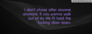 don't chase after anyone anymore. If you wanna walk out of my life I ...