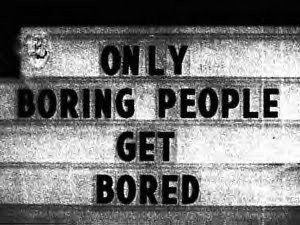 Only boring people get bored...