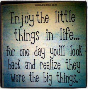 The little Things In Life - Realize - Big things - Best Quotes