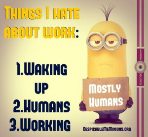 Things i hate about work - Minion Quotes