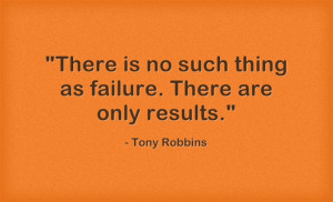 """There is no such thing as failure. There are only results."""""""