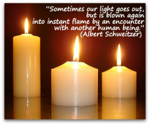 "... flame by an encounter with another human being."" (Albert Schweitzer"