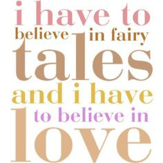 have to believe in Fairy Tales and i have to believe in Love