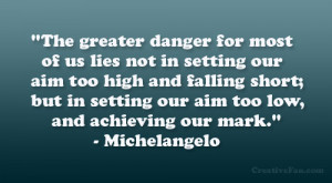 The greater danger for most of us lies not in setting our aim too high ...