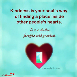 Kindness Is Your Soul's Way Of Finding A Place Inside Other People's ...