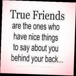 true friends are the ones who have nice things to say about you behind ...