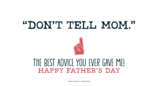 "Father's Day Quotes: ""Don't tell Mom."" The best advice you ever ..."