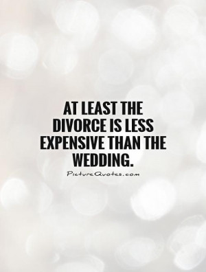 At least the divorce is less expensive than the wedding Picture Quote ...