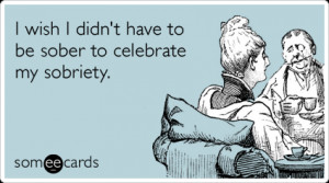Funny Confession Ecard: I wish I didn't have to be sober to celebrate ...