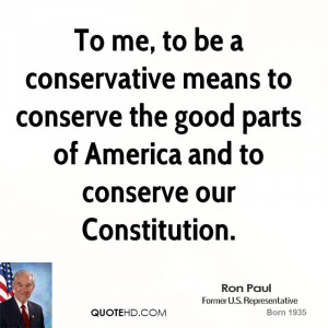 To me, to be a conservative means to conserve the good parts of ...
