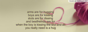 arms are for hugging boys are for kissingsluts are for dissingand ...