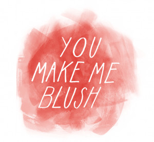You make me blush