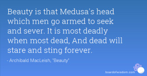 Beauty is that Medusa's head which men go armed to seek and sever. It ...