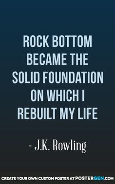 Rock Bottom Became the Solid Foundation on Which I Rebuilt My Life, J ...