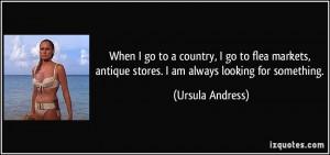 When I go to a country, I go to flea markets, antique stores. I am ...