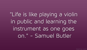 Life is like playing a violin in public and learning the instrument as ...