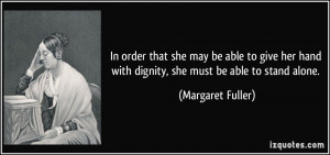 ... hand with dignity, she must be able to stand alone. - Margaret Fuller