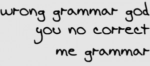 Bad grammar makes me [sic].