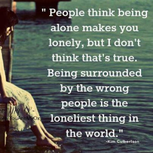 ... true. Being surrounded by wrong people is the loneliest thing in World