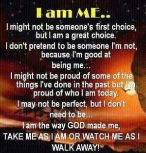 ... GOD made me, take me as I am or watch me as I walk away! Wisdom Quote