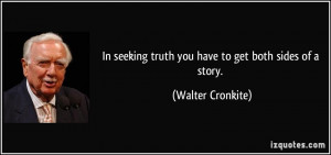 In seeking truth you have to get both sides of a story. - Walter ...