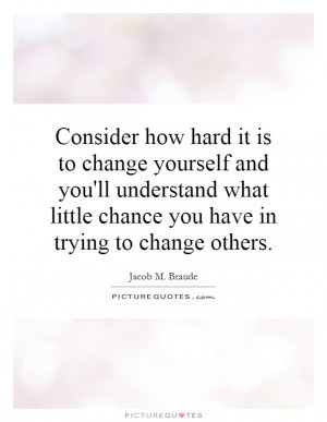 ... how hard it is to change yourself and you'll understand what little