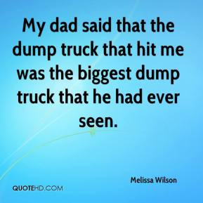 My dad said that the dump truck that hit me was the biggest dump truck ...