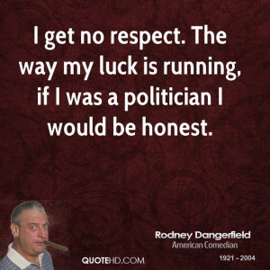 get no respect. The way my luck is running, if I was a politician I ...