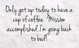 ... to have a cup of coffee mission accomplished i m going back to bed