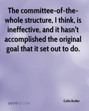 The committee-of-the-whole structure, I think, is ineffective, and it ...