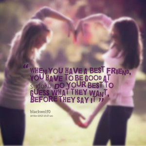 Quotes Picture: when you have a best friend, you have to be good at ...
