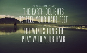 Forget not that the earth delights to feel your bare feet and the ...
