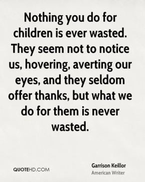 Garrison Keillor - Nothing you do for children is ever wasted. They ...
