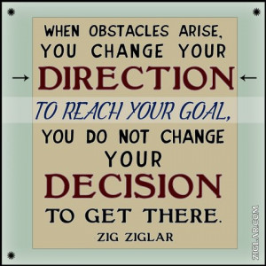 When obstacles arise, you change your direction to reach your goal ...