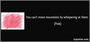 You can't move mountains by whispering at them. - Pink