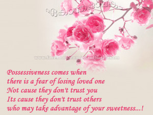 Possessiveness comes when there is fear of losing the loved one