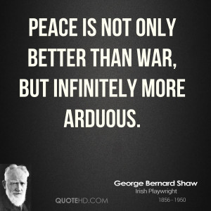george-bernard-shaw-peace-quotes-peace-is-not-only-better-than-war.jpg