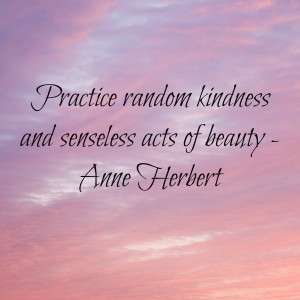 Practice random acts of kindness and senseless acts of beauty.