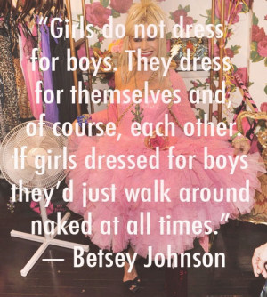 Girls do not dress for boys. They dress for themselves and, of course ...