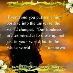 Everytime you put something positive into the universe, the world ...