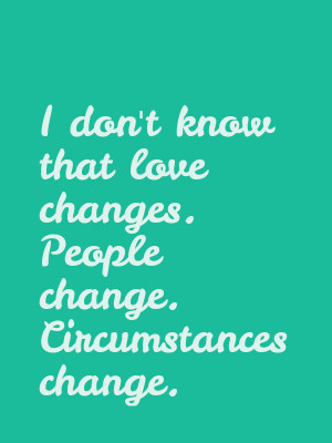 dont-know-that-love-changes.-People-change.-Circumstances-change